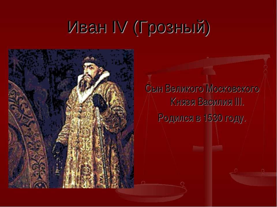 Иван IV (Грозный) Сын Великого Московского Князя Василия III. Родился в 1530 ...
