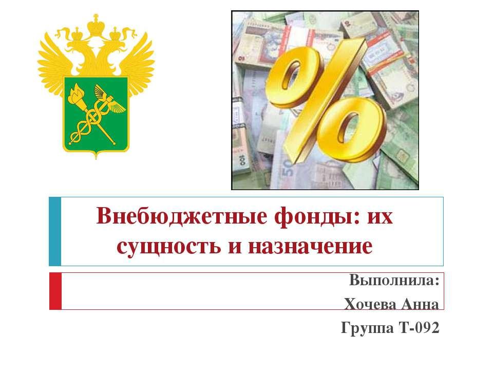 Внебюджетные фонды: их сущность и назначение Выполнила: Хочева Анна Группа Т-092