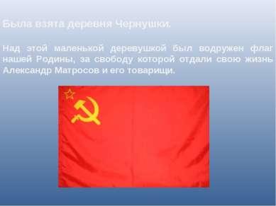 Была взята деревня Чернушки. Над этой маленькой деревушкой был водружен флаг...
