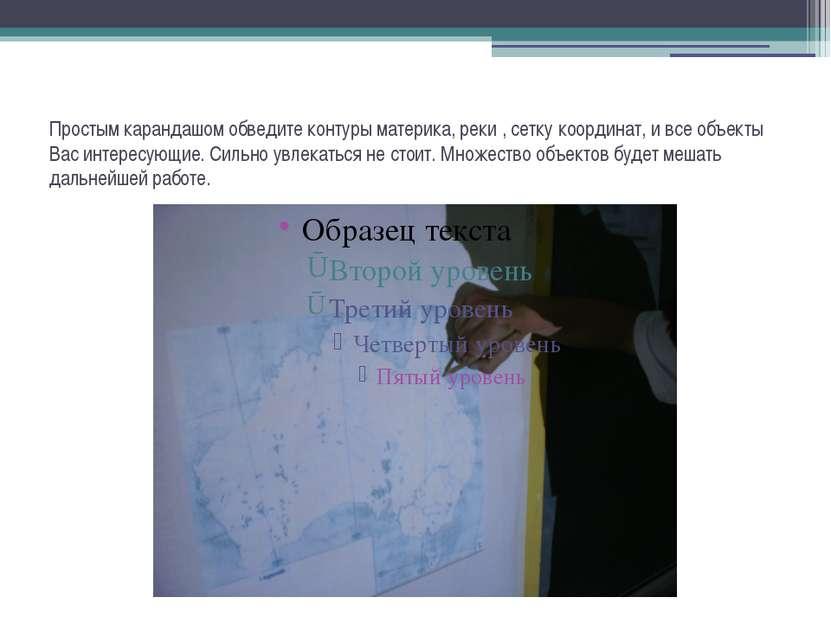 Простым карандашом обведите контуры материка, реки , сетку координат, и все о...