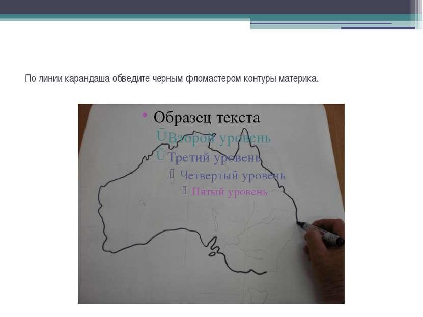 По линии карандаша обведите черным фломастером контуры материка.