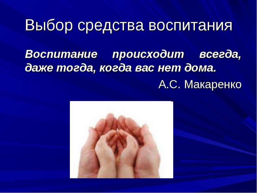 Выбор средства воспитания Воспитание происходит всегда, даже тогда, когда вас...
