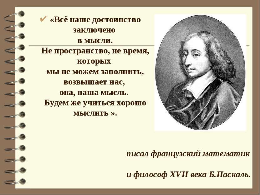 «Всё наше достоинство заключено в мысли. Не пространство, не время, которых м...