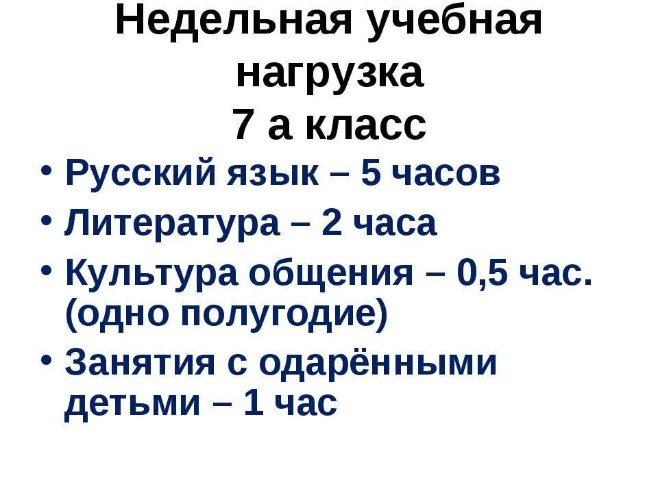 Недельная учебная нагрузка 7 а класс Русский язык – 5 часов Литература – 2 ча...