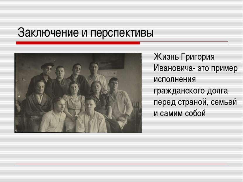 Заключение и перспективы Жизнь Григория Ивановича- это пример исполнения граж...