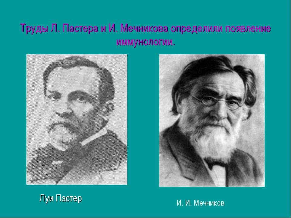 Труды Л. Пастера и И. Мечникова определили появление иммунологии. Луи Пастер ...