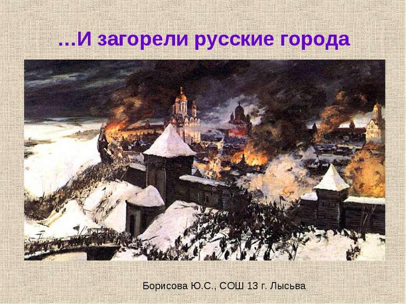 …И загорели русские города Борисова Ю.С., СОШ 13 г. Лысьва