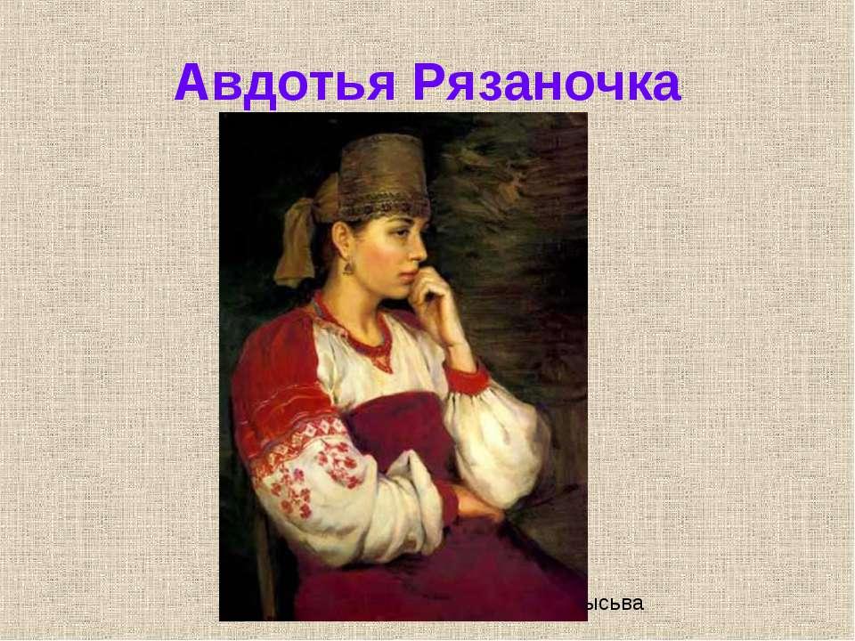 Авдотья Рязаночка Борисова Ю.С., СОШ 13 г. Лысьва