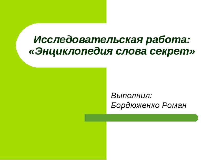 Выполнил: Бордюженко Роман Исследовательская работа: «Энциклопедия слова секрет»