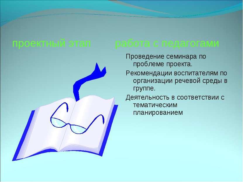 проектный этап работа с педагогами Проведение семинара по проблеме проекта. Р...