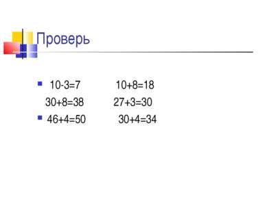 Проверь 10-3=7 10+8=18 30+8=38 27+3=30 46+4=50 30+4=34