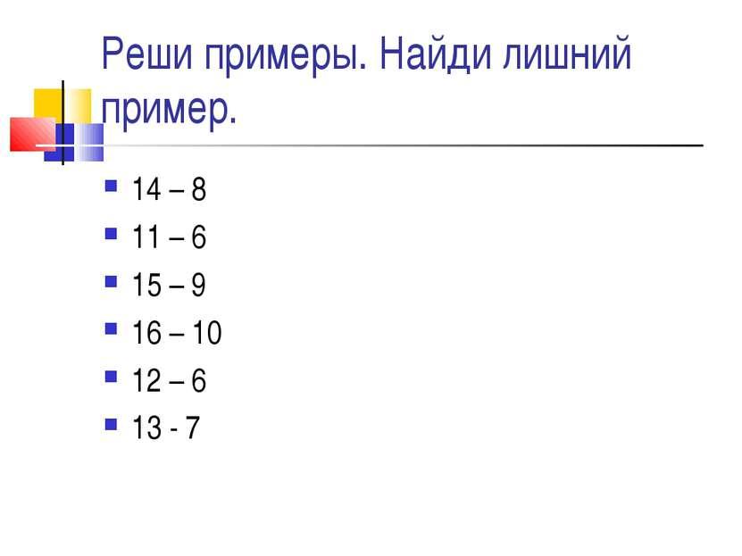 Реши примеры. Найди лишний пример. 14 – 8 11 – 6 15 – 9 16 – 10 12 – 6 13 - 7