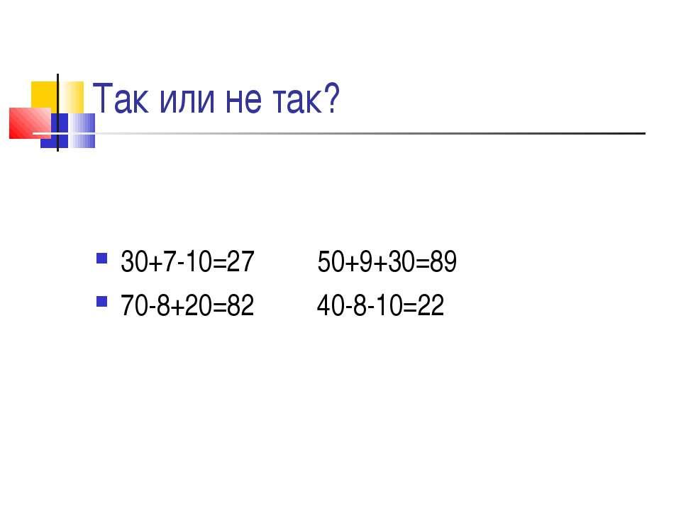 Так или не так? 30+7-10=27 50+9+30=89 70-8+20=82 40-8-10=22
