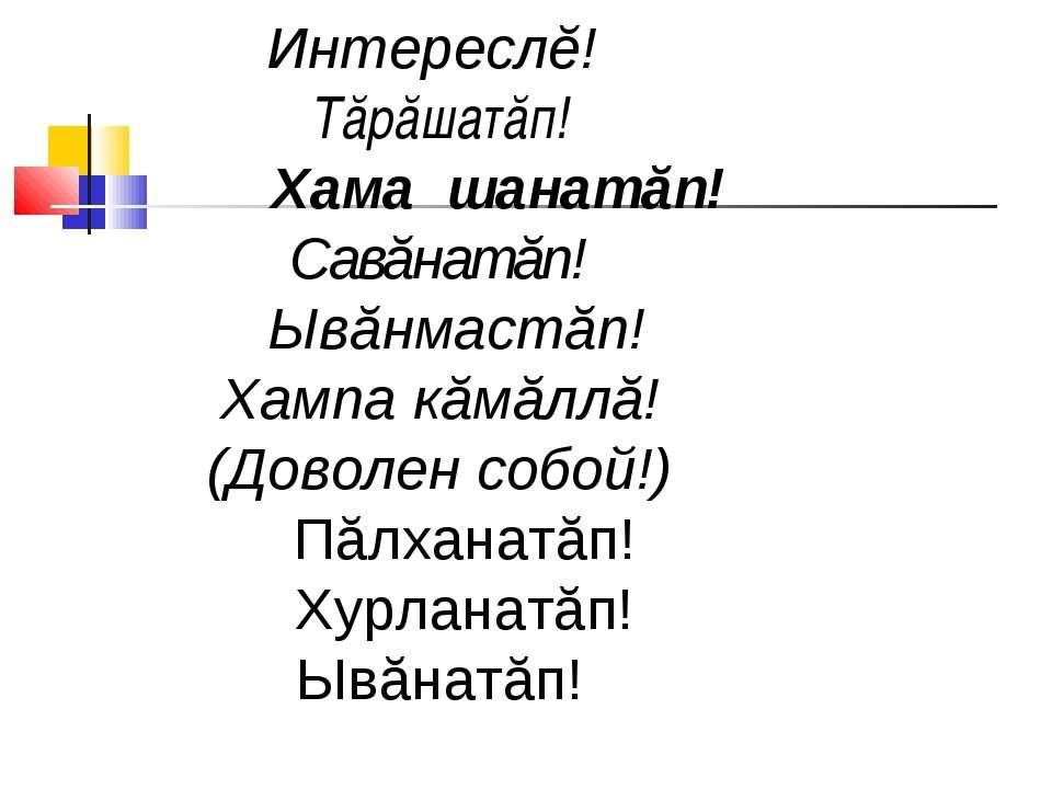 Интереслĕ! Тăрăшатăп! Хама шанатăп! Савăнатăп! Ывăнмастăп! Хампа кăмăллă!(Дов...