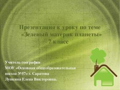 Презентация к уроку по теме «Зеленый материк планеты» 7 класс Учитель географ...
