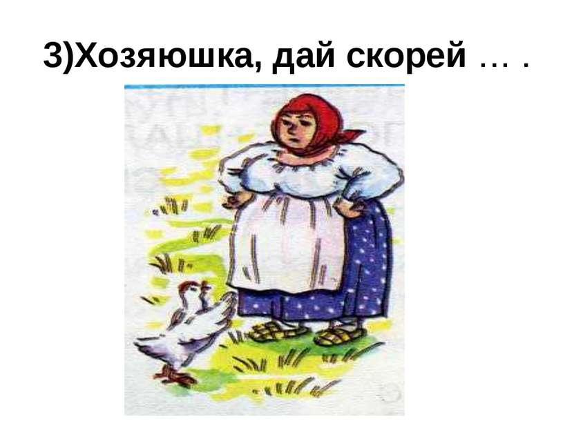 3)Хозяюшка, дай скорей … .