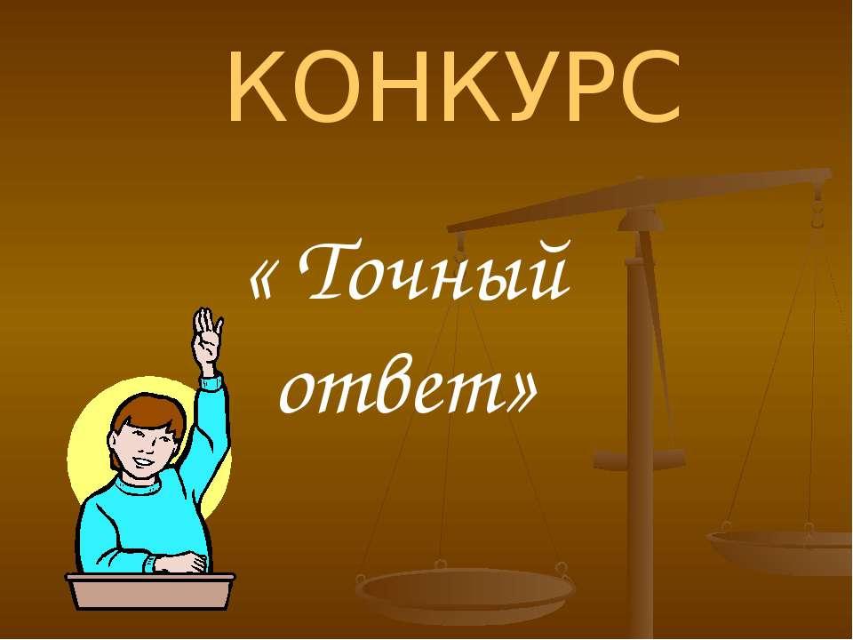 КОНКУРС « Точный ответ»