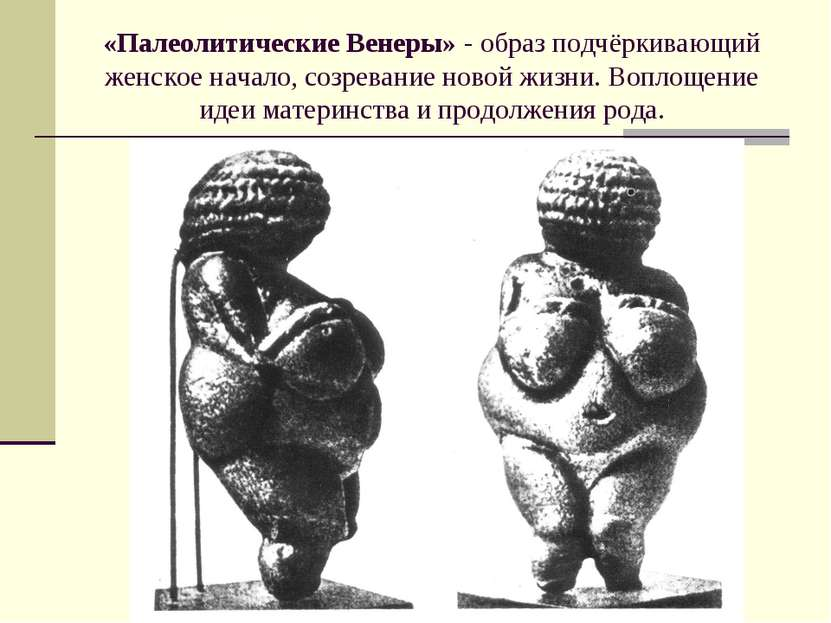 «Палеолитические Венеры» - образ подчёркивающий женское начало, созревание но...