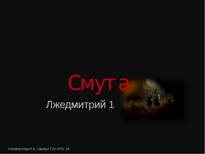 Смута Лжедмитрий 1 Селиверстова И.А. Сарапул ГОУ НПО 29