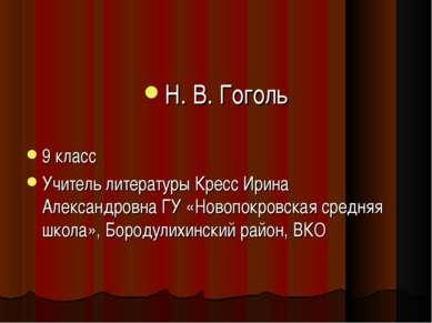 Н. В. Гоголь 9 класс Учитель литературы Кресс Ирина Александровна ГУ «Новопок...