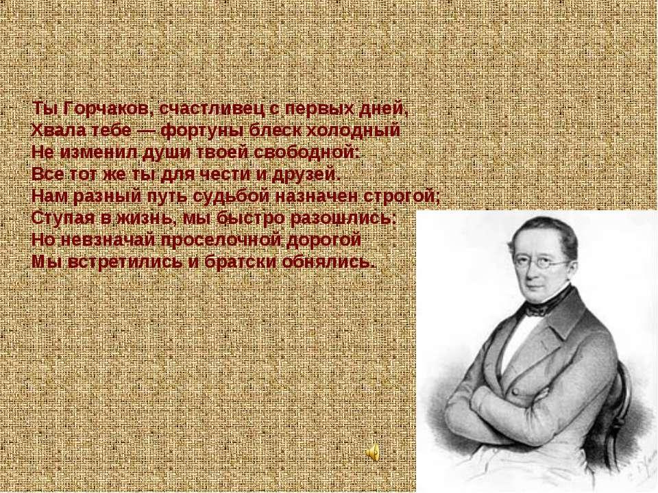 Ты Горчаков, счастливец с первых дней, Хвала тебе — фортуны блеск холодный Не...
