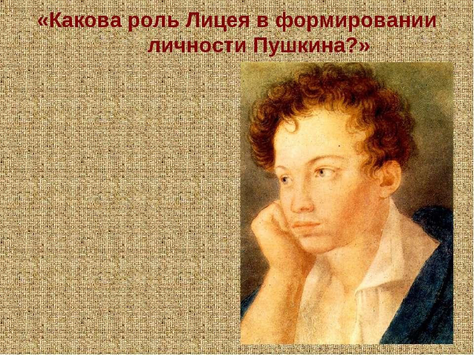 «Какова роль Лицея в формировании личности Пушкина?»