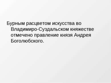 Бурным расцветом искусства во Владимиро-Суздальском княжестве отмечено правле...