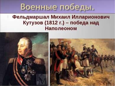 Фельдмаршал Михаил Илларионович Кутузов (1812 г.) – победа над Наполеоном