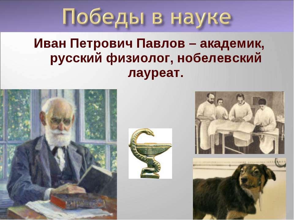 Иван Петрович Павлов – академик, русский физиолог, нобелевский лауреат.