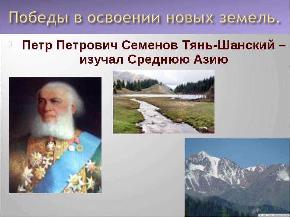 Петр Петрович Семенов Тянь-Шанский – изучал Среднюю Азию