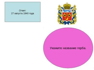 Ответ: 27 августа 1940 года Укажите название герба.