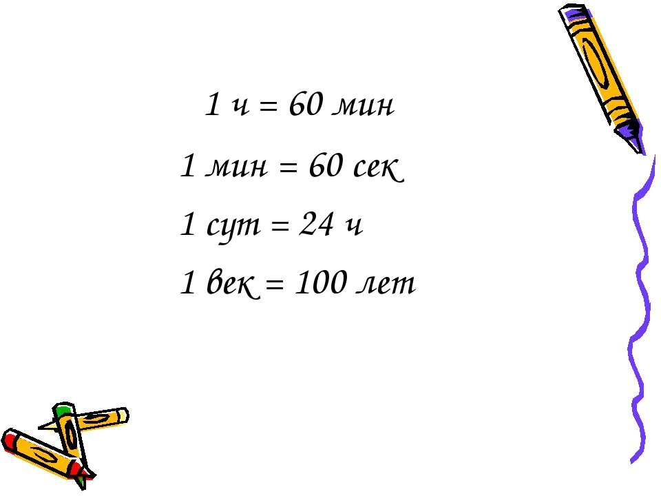 1 ч = 60 мин 1 мин = 60 сек 1 сут = 24 ч 1 век = 100 лет