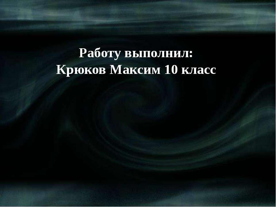 Работу выполнил: Крюков Максим 10 класс