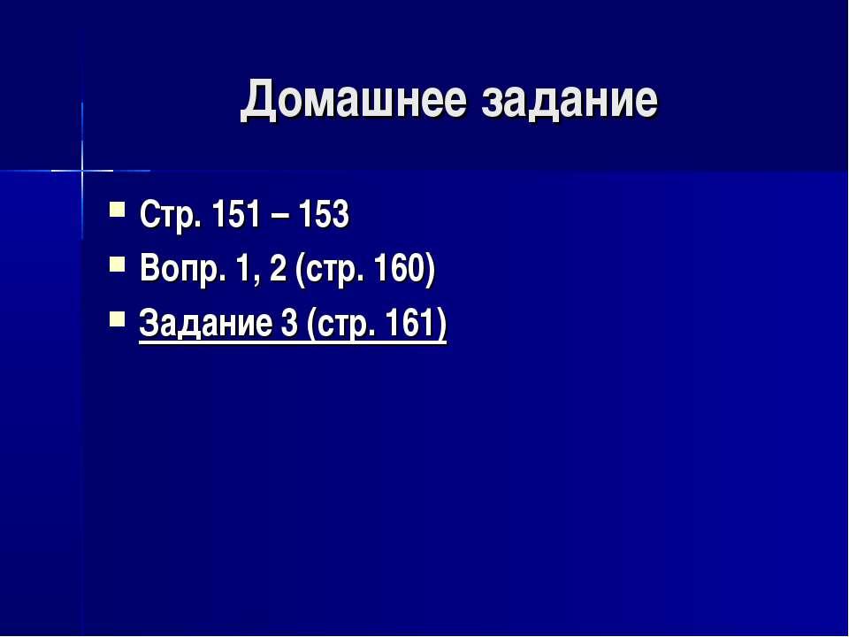 Домашнее задание Стр. 151 – 153 Вопр. 1, 2 (стр. 160) Задание 3 (стр. 161)