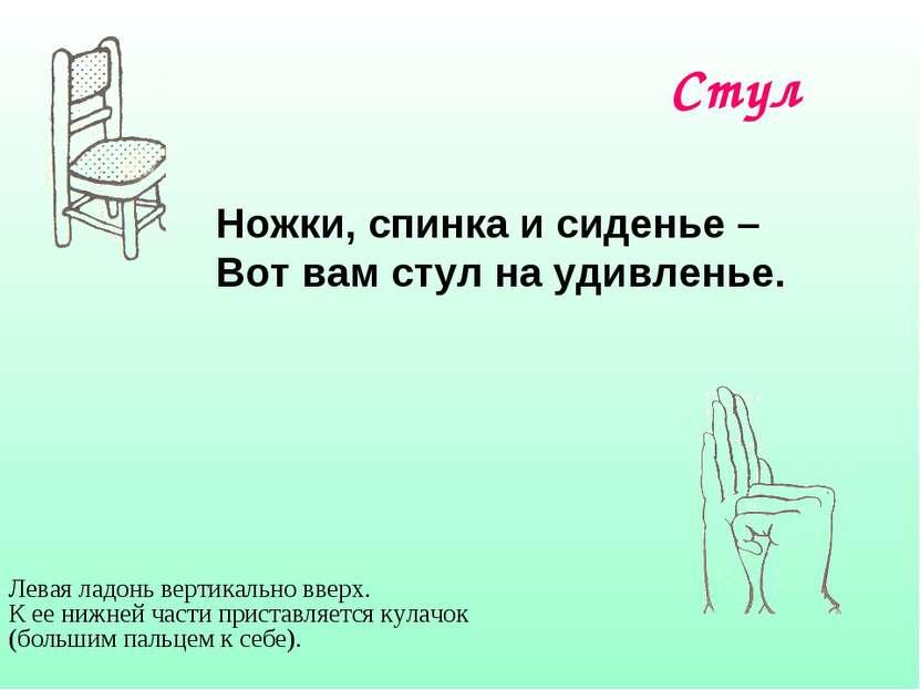 Стул Ножки, спинка и сиденье – Вот вам стул на удивленье. Левая ладонь вертик...