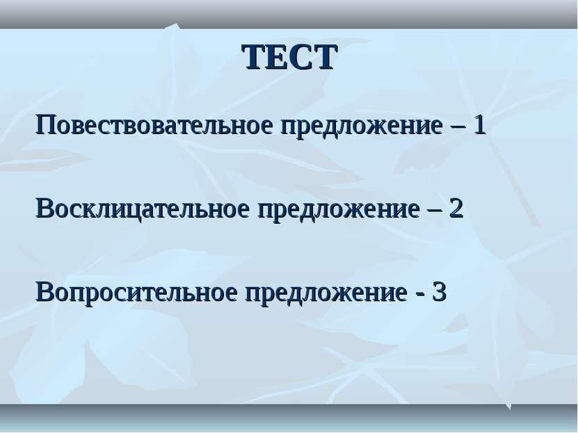 ТЕСТ Повествовательное предложение – 1 Восклицательное предложение – 2 Вопрос...