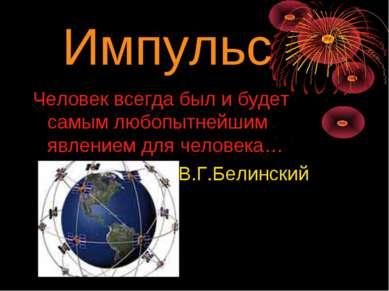 Импульс Человек всегда был и будет самым любопытнейшим явлением для человека…...