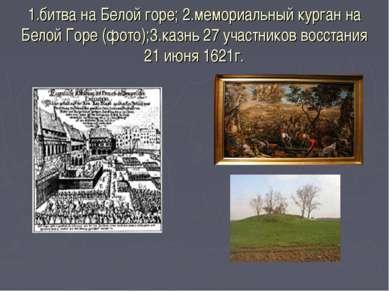1.битва на Белой горе; 2.мемориальный курган на Белой Горе (фото);3.казнь 27 ...