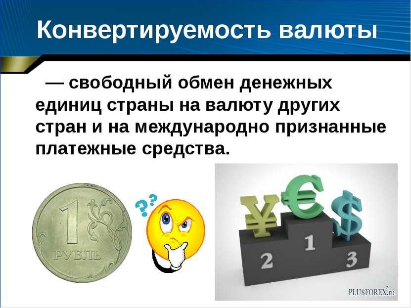 Конвертируемость валюты — свободный обмен денежных единиц страны на валюту др...