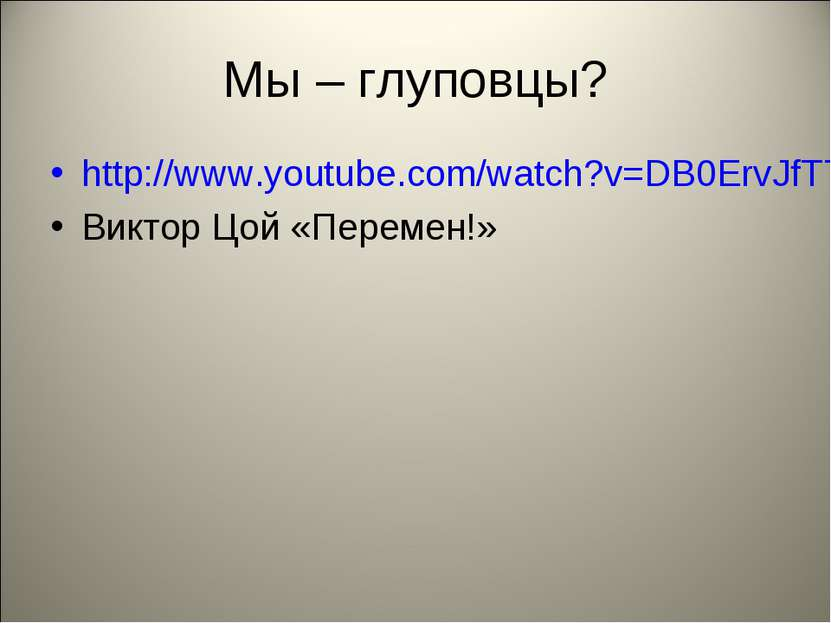Мы – глуповцы? http://www.youtube.com/watch?v=DB0ErvJfT7Q Виктор Цой «Перемен!»