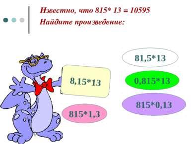 * Известно, что 815* 13 = 10595 Найдите произведение: 8,15*13 815*1,3 0,815*1...