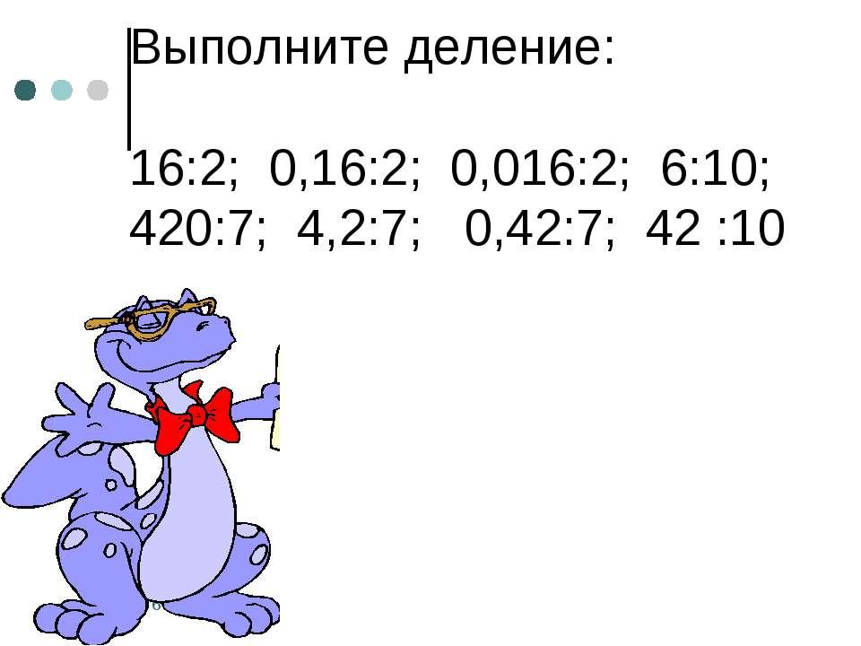 Выполните деление: 16:2; 0,16:2; 0,016:2; 6:10; 420:7; 4,2:7; 0,42:7; 42 :10 *