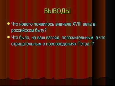 ВЫВОДЫ Что нового появилось вначале XVIII века в российском быту? Что было, н...