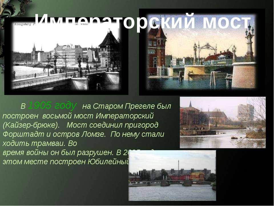Императорский мост В 1905 году на Старом Прегеле был построен восьмой мост Им...
