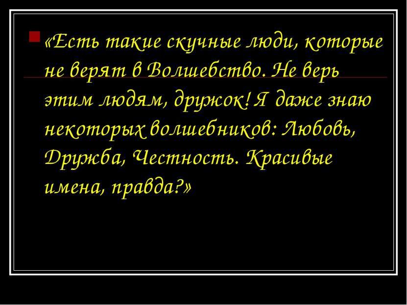 «Есть такие скучные люди, которые не верят в Волшебство. Не верь этим людям, ...