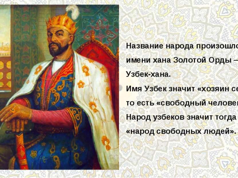 Название народа произошло от имени хана Золотой Орды — Узбек-хана. Имя Узбек ...