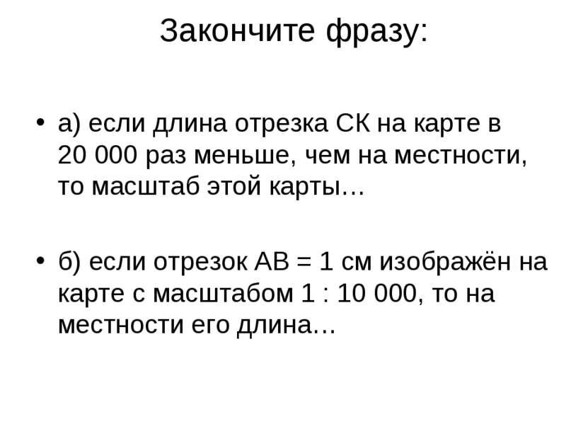 Закончите фразу: а) если длина отрезка СК на карте в 20000 раз меньше, чем н...