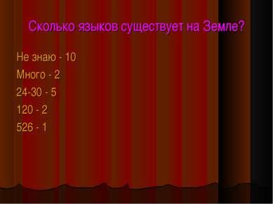 Сколько языков существует на Земле? Не знаю - 10 Много - 2 24-30 - 5 120 - 2 ...