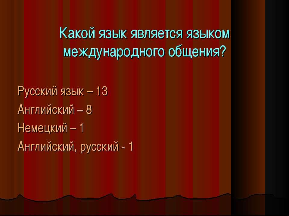 Какой язык является языком международного общения? Русский язык – 13 Английск...