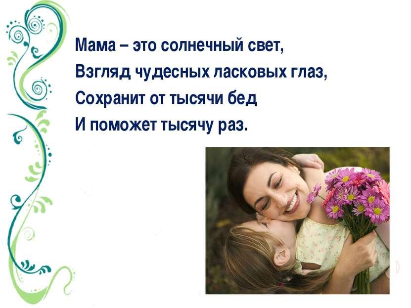 Мама – это солнечный свет, Взгляд чудесных ласковых глаз, Сохранит от тысячи ...